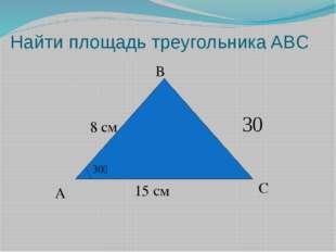 Найти площадь треугольника ABC A B C 30ْ 8 см 15 см 30