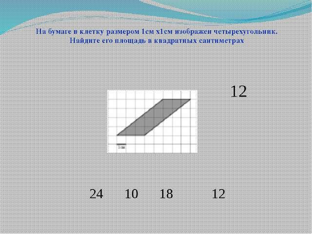24 10 18 12 На бумаге в клетку размером 1см х1см изображен четырехугольник. Н...