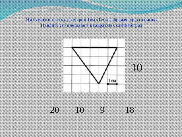 20 10 9 18 На бумаге в клетку размером 1см х1см изображен треугольник. Найдит...
