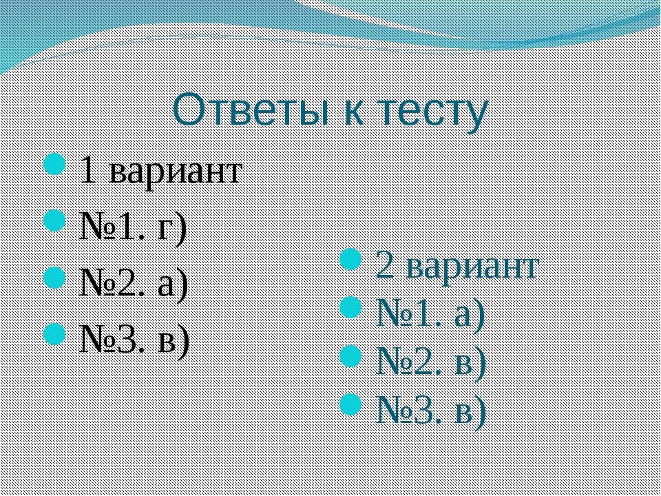 Ответы к тесту 1 вариант №1. г) №2. а) №3. в) 2 вариант №1. а) №2. в) №3. в)