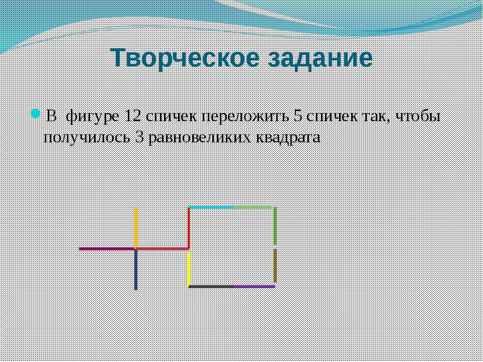 Творческое задание В фигуре 12 спичек переложить 5 спичек так, чтобы получило...
