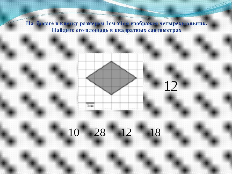10 28 12 18 На бумаге в клетку размером 1см х1см изображен четырехугольник. Н...