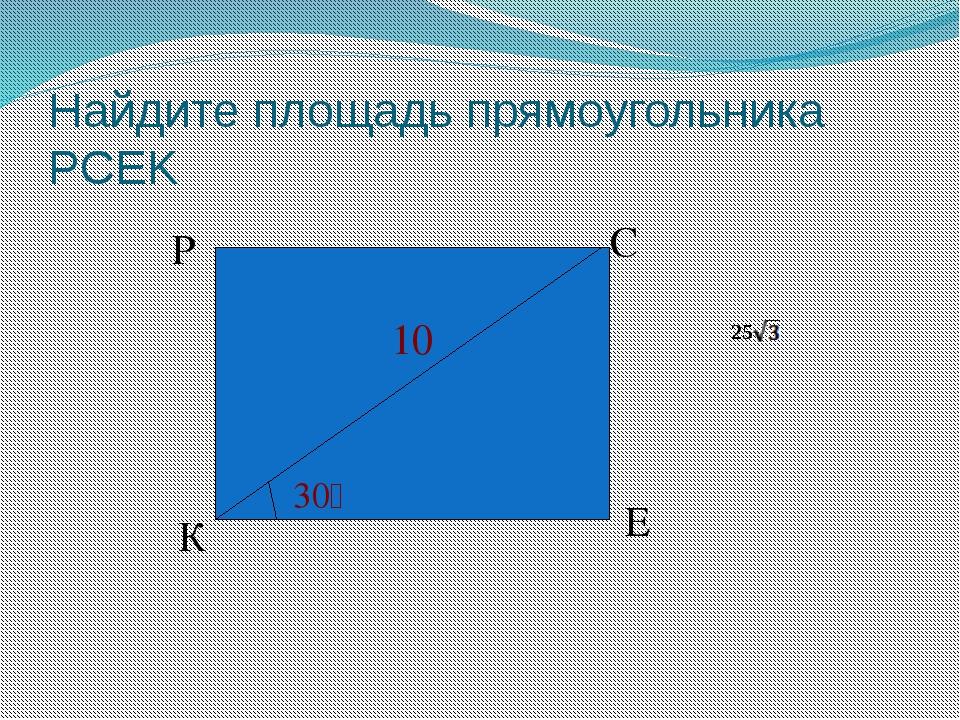 Найдите площадь прямоугольника PCEK К P E C 30ْ 10 ) . 25