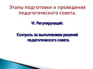 VI. Регулирующий: Контроль за выполнением решений педагогического совета.