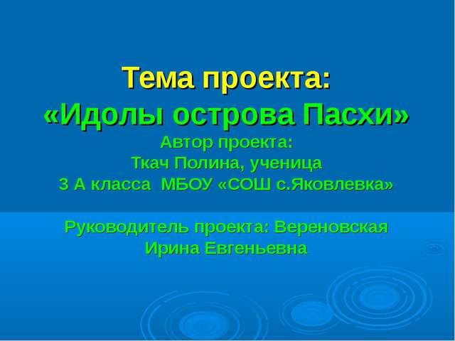 Тема проекта: «Идолы острова Пасхи» Автор проекта: Ткач Полина, ученица 3 А...