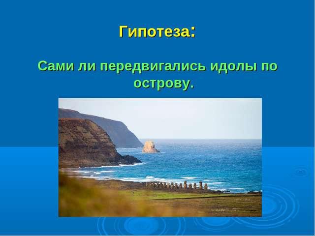 Гипотеза: Сами ли передвигались идолы по острову.