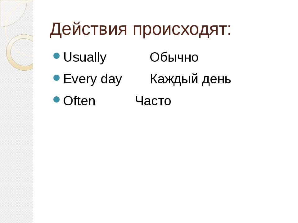 Действия происходят: UsuallyОбычно Every dayКаждый день OftenЧасто