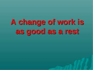 A change of work is as good as a rest *