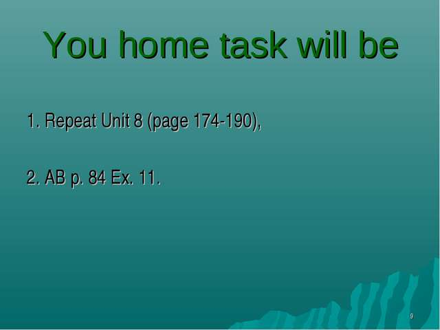 You home task will be 1. Repeat Unit 8 (page 174-190), 2. AB p. 84 Ex. 11. *