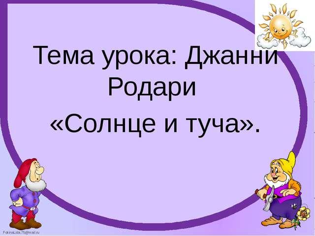 Тема урока: Джанни Родари «Солнце и туча». FokinaLida.75@mail.ru