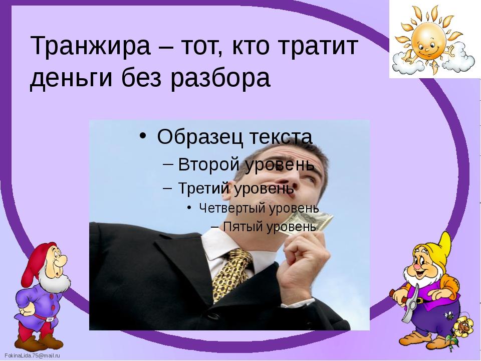 Транжира – тот, кто тратит деньги без разбора FokinaLida.75@mail.ru