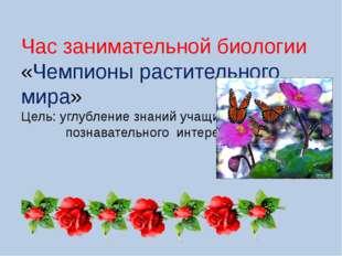 Час занимательной биологии «Чемпионы растительного мира» Цель: углубление зна