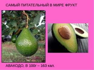 САМЫЙ ПИТАТЕЛЬНЫЙ В МИРЕ ФРУКТ АВАКОДО, В 100г – 163 кал.