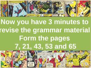 Now you have 3 minutes to revise the grammar material Form the pages 7, 21,