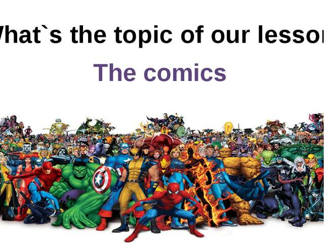 What`s the topic of our lesson? The comics