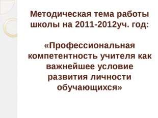 Методическая тема работы школы на 2011-2012уч. год: «Профессиональная компете
