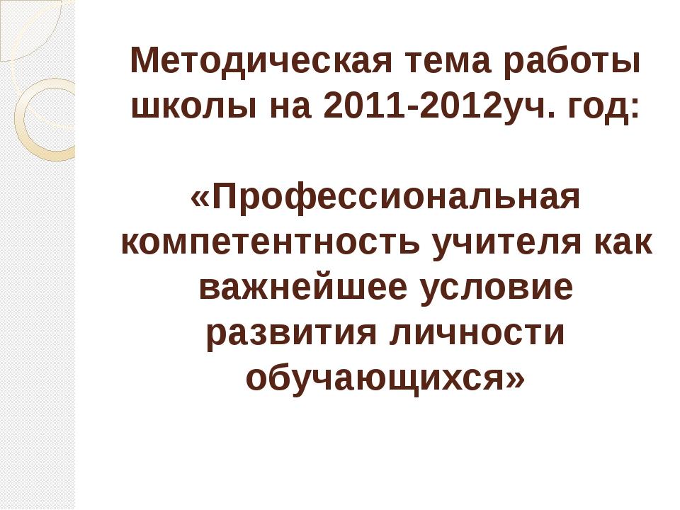 Методическая тема работы школы на 2011-2012уч. год: «Профессиональная компете...