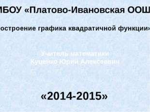 МБОУ «Платово-Ивановская ООШ» «Построение графика квадратичной функции» Учите