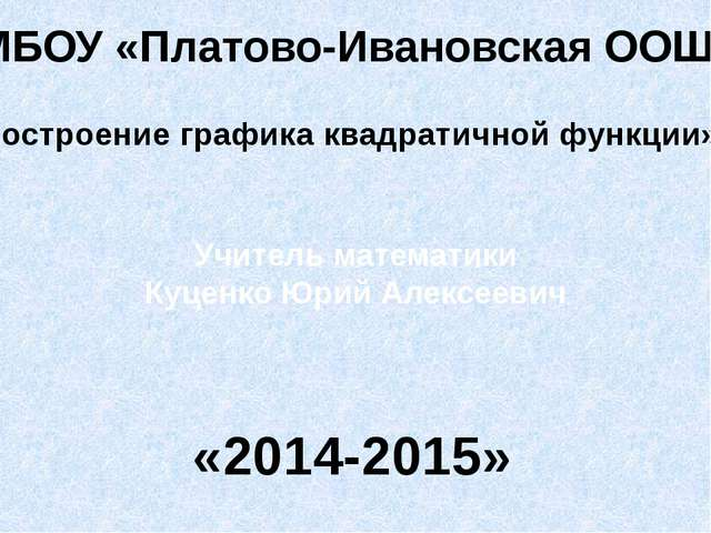 МБОУ «Платово-Ивановская ООШ» «Построение графика квадратичной функции» Учите...