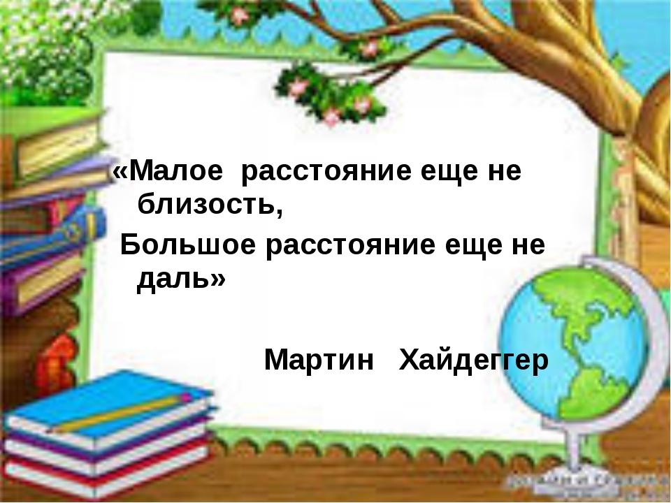 «Малое расстояние еще не близость, Большое расстояние еще не даль» Мартин Ха...