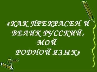 «КАК ПРЕКРАСЕН И ВЕЛИК РУССКИЙ, МОЙ РОДНОЙ ЯЗЫК»