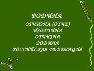 ОТЧИЗНА (ОТЧЕ) ИЗОТЧИНА ОТЧИЗНА РОДИНА РОССИЙСКАЯ ФЕДЕРАЦИЯ РОДИНА