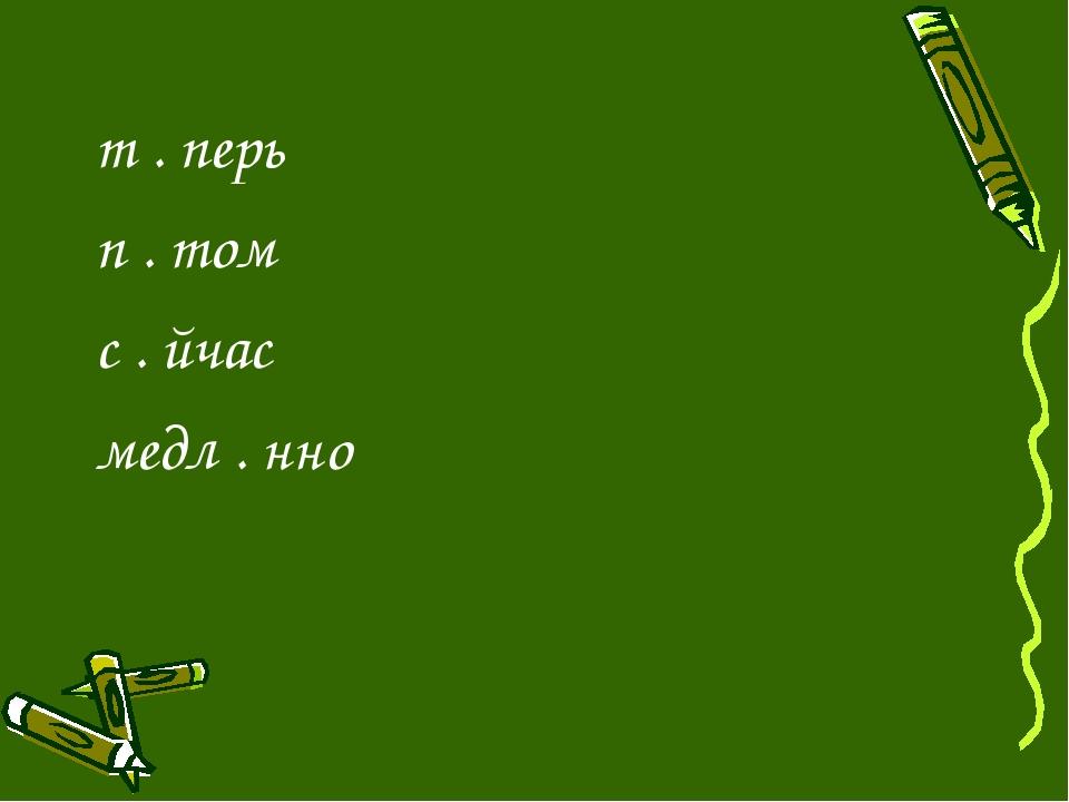 т . перь п . том с . йчас медл . нно