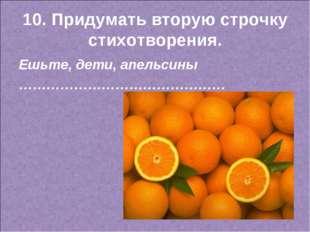 10. Придумать вторую строчку стихотворения. Ешьте, дети, апельсины …………………………