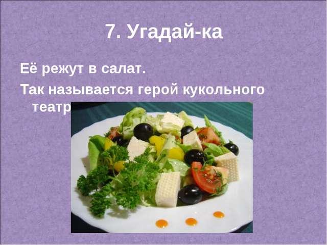 7. Угадай-ка Её режут в салат. Так называется герой кукольного театра.