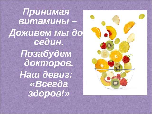 Принимая витамины – Доживем мы до седин. Позабудем докторов. Наш девиз: «Всег...