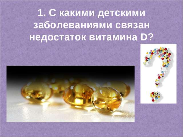 1. С какими детскими заболеваниями связан недостаток витамина D?