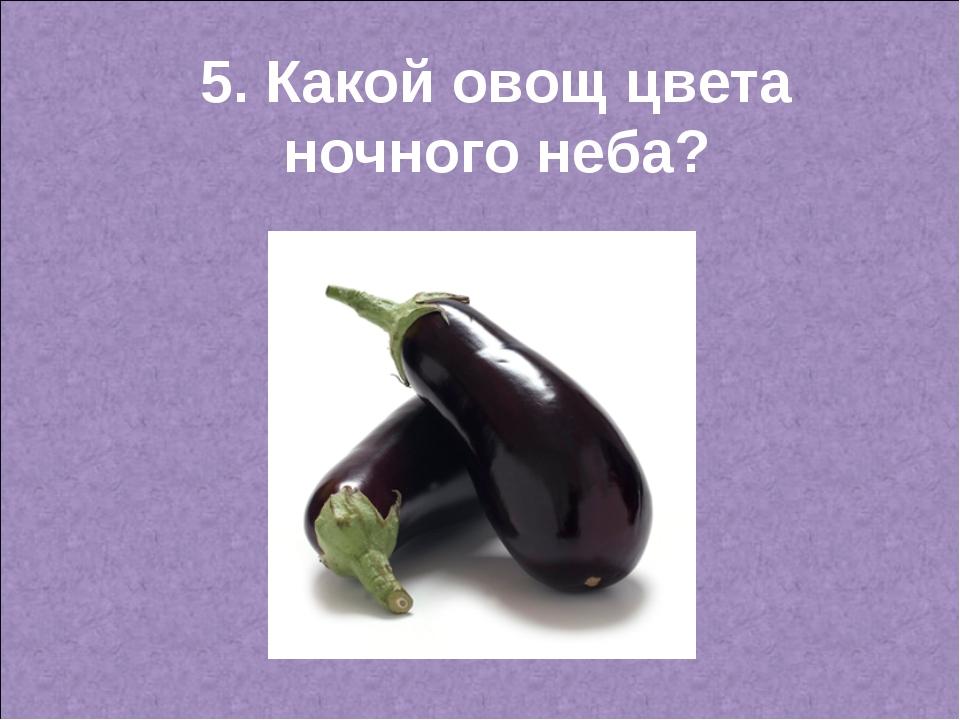 5. Какой овощ цвета ночного неба?