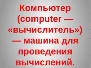 Компьютер (computer — «вычислитель») — машина для проведения вычислений.