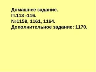 Домашнее задание. П.113 -116. №1159, 1161, 1164. Дополнительное задание: 1170.