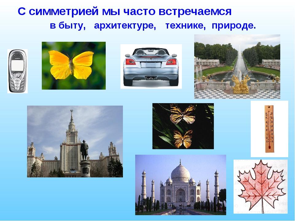 С симметрией мы часто встречаемся в быту, архитектуре, технике, природе.