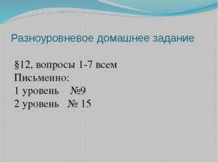 Разноуровневое домашнее задание §12, вопросы 1-7 всем Письменно: 1 уровень №9