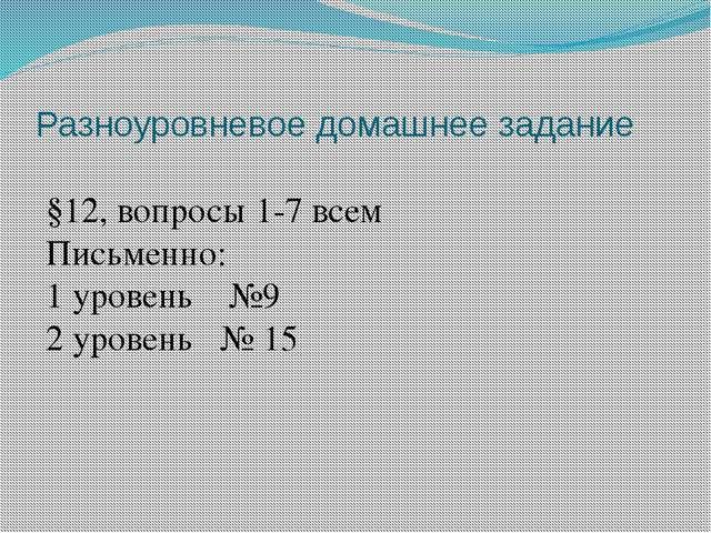 Разноуровневое домашнее задание §12, вопросы 1-7 всем Письменно: 1 уровень №9...