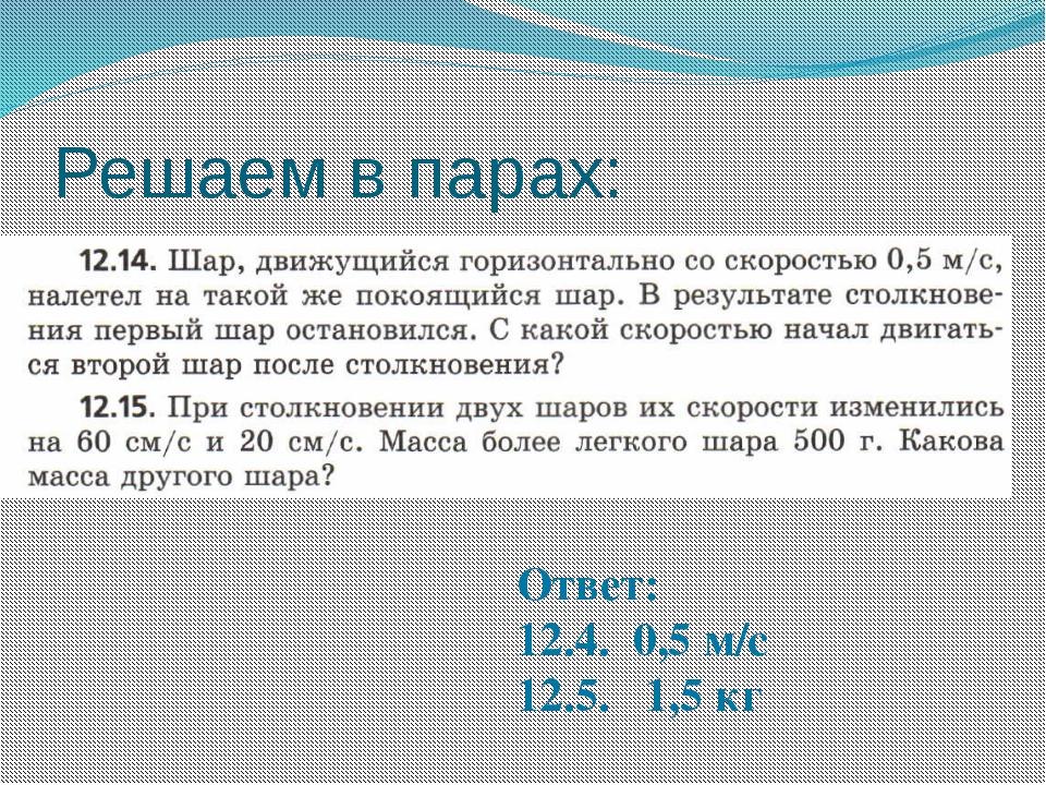 Решаем в парах: Ответ: 12.4. 0,5 м/с 12.5. 1,5 кг