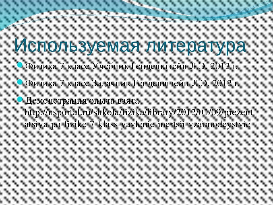 Используемая литература Физика 7 класс Учебник Генденштейн Л.Э. 2012 г. Физик...