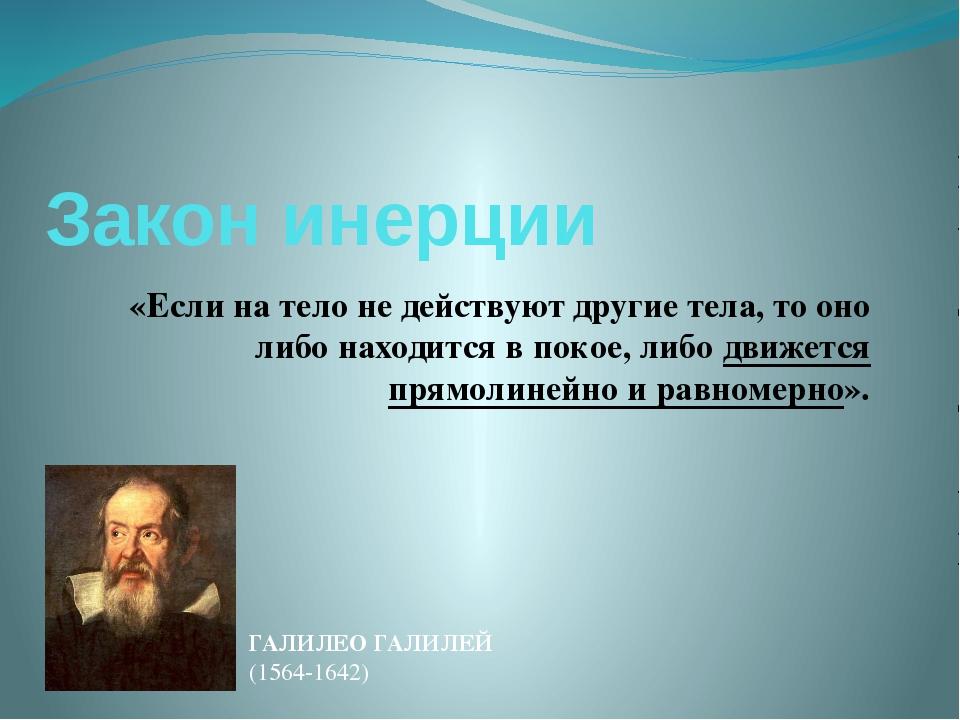Закон инерции «Если на тело не действуют другие тела, то оно либо находится в...