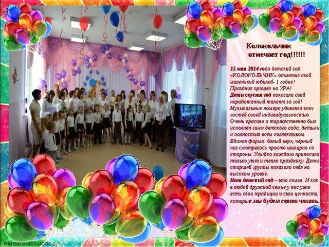 Колокольчик отмечает год!!!!!! 15 мая 2014 года детский сад «КОЛОКОЛЬЧИК» от...