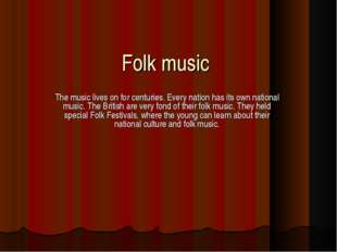 Folk music The music lives on for centuries. Every nation has its own nationa