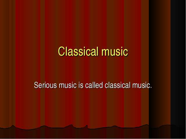 Classical music Serious music is called classical music.