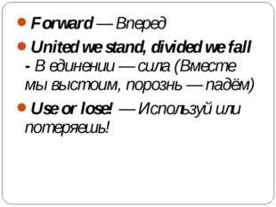Forward— Вперед United we stand, divided we fall -В единении— сила (Вместе