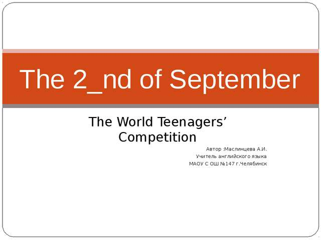 The World Teenagers' Competition Автор :Маслинцева А.И. Учитель английского я...