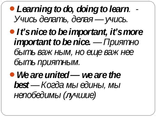 Learning to do, doing to learn. - Учись делать, делая — учись. It's nice to...
