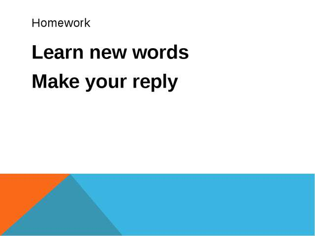 Homework Learn new words Make your reply
