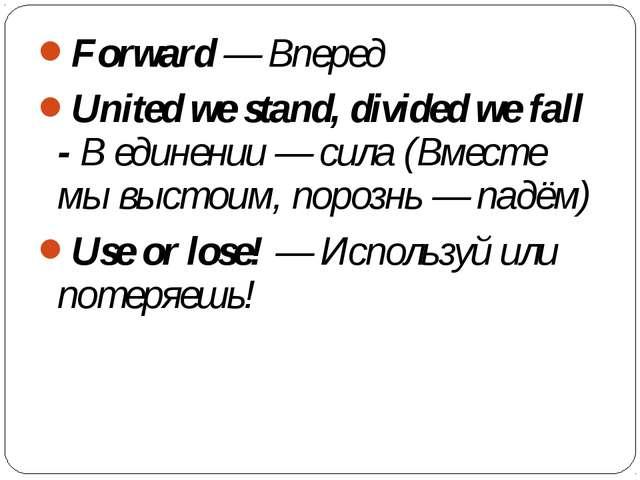 Forward— Вперед United we stand, divided we fall -В единении— сила (Вместе...