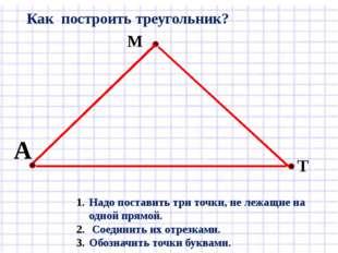Надо поставить три точки, не лежащие на одной прямой. Соединить их отрезками.