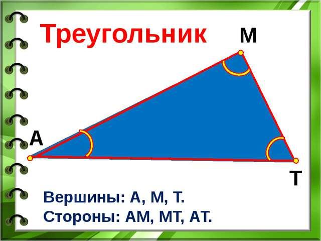 А М Т Вершины: А, М, Т. Стороны: АМ, МТ, АТ. Треугольник